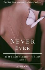 NEVER EVER (Charlotte's story) by 3cupcakes_123