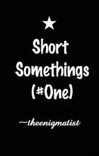 Short Somethings (#One) by theenigmatist