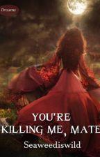 You're Killing me, Mate. by seaweedismine