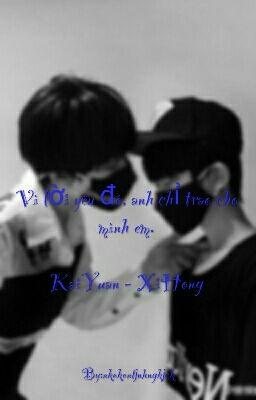 [Longfic][KaiYuan][XiHong] Vì lời yêu đó, anh chỉ trao cho mình em