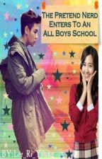 The Pretend Nerd Enters To An All Boys School ( ONHOLD ) by Lee_Ri_Young