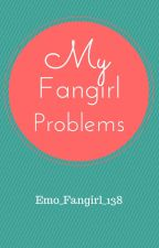 My Fangirl Problems! by Emo_Fangirl_138