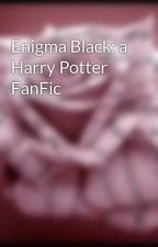 Enigma Black: a Harry Potter FanFic by SkySaysJello