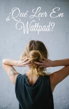 ¿Qué Leer En Wattpad? by elizabeth_0896