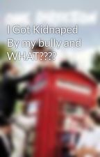 I Got Kidnaped By my bully and WHAT???? by abbie8888