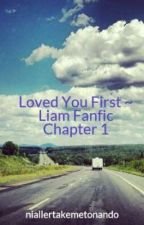 Loved You First ~ Liam Fanfic Chapter 1 by niallertakemetonando