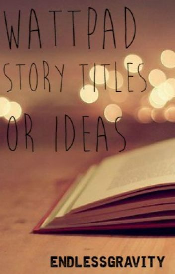 Wattpad Story Titles/Ideas! - EndlessGravity - Wattpad