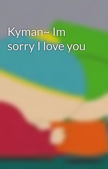 Kyman~ Im sorry I love you