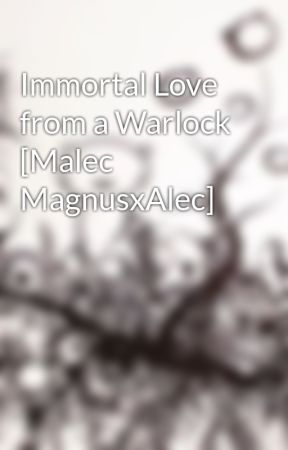 Immortal Love from a Warlock [Malec MagnusxAlec] by xRavenxBlackheartx