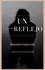 """Un solo reflejo"" 2a. Temporada. by SomechaptersOfme"
