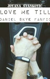 Love Me Till (Daniel Skye Fanfic) by skyehardarmy_