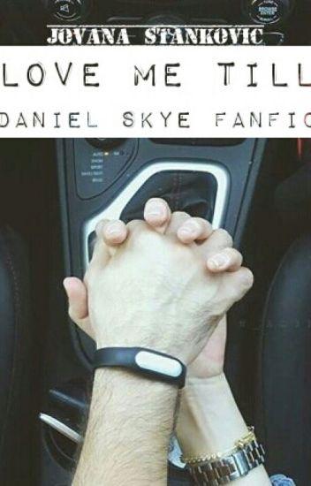 Love Me Till (Daniel Skye Fanfic)