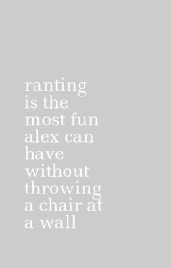 ranting is the most fun alex can have without throwing a chair at a wall