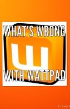What's Wrong With Wattpad by girlwithabluebox