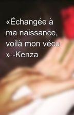 «Échangée à ma naissance, voilà mon vécu » -Kenza by Queeen1210