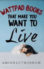 Wattpad Books That Make You Want To Live. by AmIAnAuthorNow