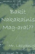 Bakit Nakakaiinis Mag-aral?? (Iba't ibang artikulo sa buhay ng mga estudyante ) by LazyKnight