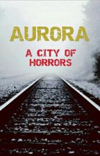 Aurora: A City of Horrors by Kythewriter