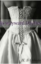 His Wayward Duchess by HelenaOr