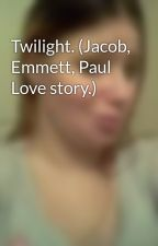 Twilight. (Jacob, Emmett, Paul Love story.) by darkangel1961