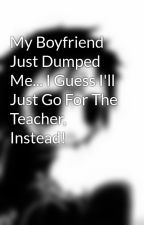 My Boyfriend Just Dumped Me... I Guess I'll Just Go For The Teacher, Instead! by xXemoXloveXx