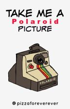 Take Me a Polaroid Picture. by pizzaforeverever