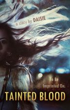 To Be Imprinted On...:Tainted Blood [On Hold, Writer's Block] by Daisie