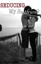 Seducing my Bestfriend (One shot) by beybrianna