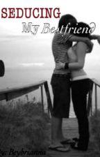 Seducing my Bestfriend (One shot) by beybrianna