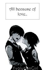 All because of Love (TouKen One Shots) by YvolutionGirl