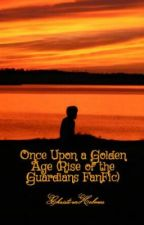Once Upon a Golden Age (Rise of the Guardians FanFic) by ChristinaHolmes