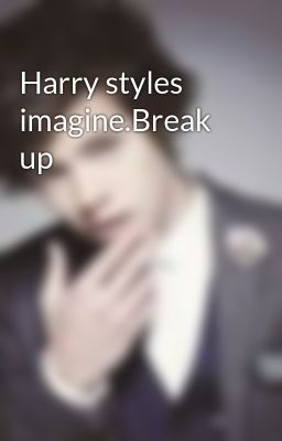 Harry styles imagine.Break up