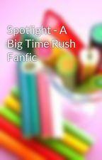 Spotlight - A Big Time Rush Fanfic by OhSoPerfectlyBroken
