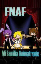 FNAF Mi Familia Animatronic [Terminada] by DeidaraAkaneGasai