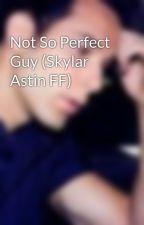 Not So Perfect Guy (Skylar Astin FF) by hiheyok