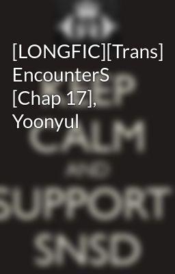 Đọc truyện [LONGFIC][Trans] EncounterS [Chap 17], Yoonyul