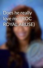 Does he really love me?(ROC ROYAL ABUSE) by MRS_ALSINA