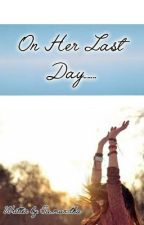 On Her Last Day (One Shot) by Sa_man_tha