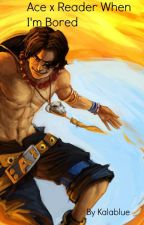Portgas D. Ace x Reader: When I'm Bored (AU) by Kalablue