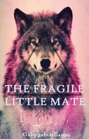 The Fragile Little Mate by GabyGabriella999