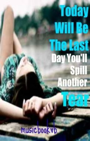 Today Will Be The Last Day You'll Spill Another Tear by musicbookvb