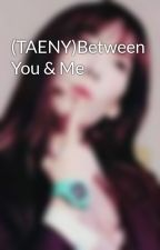 (TAENY)Between You & Me by bootaengers