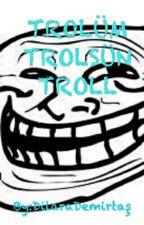 Trolüm Trolsün Trol by DilaraDemirta9