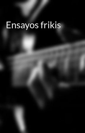 Ensayos frikis by guiller-blizk194