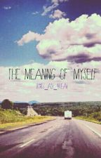 The Meaning of Myself by Its_All_4Real