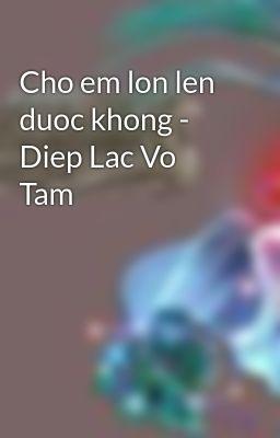Cho em lon len duoc khong - Diep Lac Vo Tam