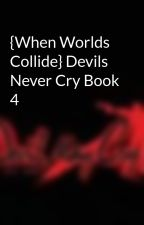 {When Worlds Collide} Devils Never Cry Book 4 by ZerlinaQ