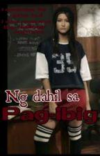 Ng Dahil sa PAG-IBIG by HaveYouSeenMyDamnEX