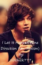 I Let It Happen (A One Direction Fan-Fiction) *ON HOLD* by 1Dchick777