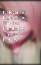 It Never Felt Right Calling This Just Friends. [All Time Low FanFic] by JaseyStellaRaex